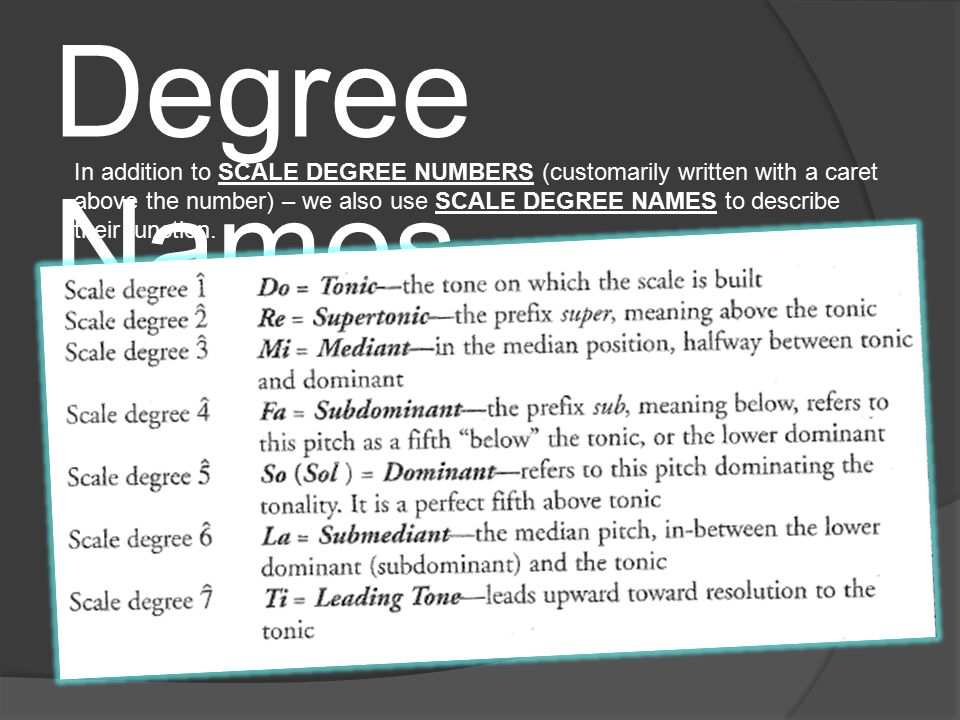 Scale Degree Names In addition to SCALE DEGREE NUMBERS (customarily written with a caret above the number) – we also use SCALE DEGREE NAMES to describe their function.