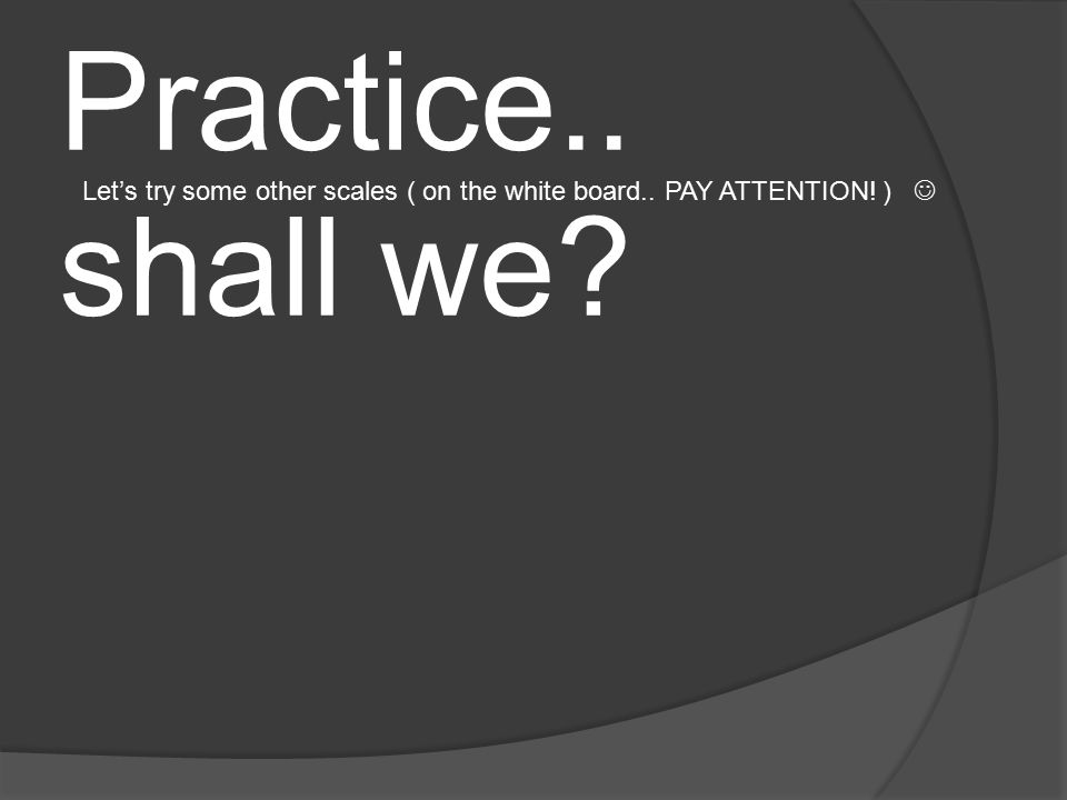 Let's Practice.. shall we? Let's try some other scales ( on the white board.. PAY ATTENTION! )