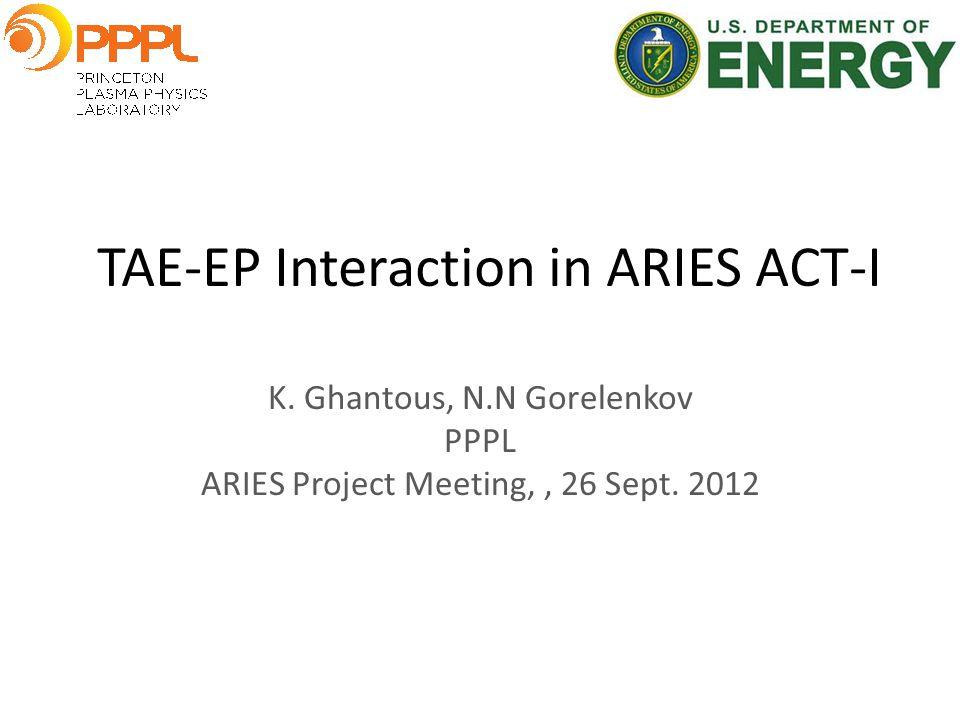 TAE-EP Interaction in ARIES ACT-I K. Ghantous, N.N Gorelenkov PPPL ARIES Project Meeting,, 26 Sept.