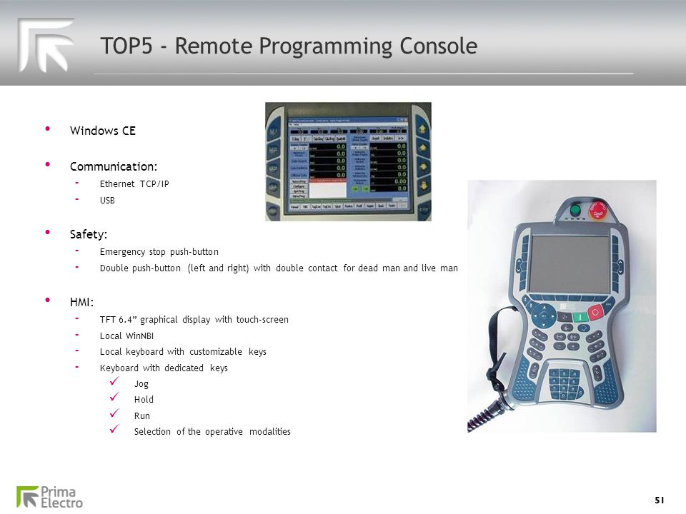 51 TOP5 - Remote Programming Console Windows CE Windows CE Communication: Communication: - Ethernet TCP/IP - USB Safety: Safety: - Emergency stop push