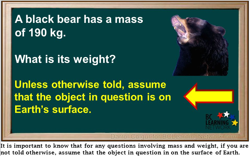 It is important to know that for any questions involving mass and weight, if you are not told otherwise, assume that the object in question in on the surface of Earth.