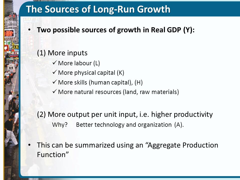 The Sources of Long-Run Growth Two possible sources of growth in Real GDP (Y): (1) More inputs More labour (L) More physical capital (K) More skills (