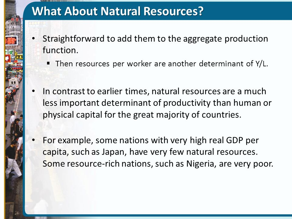 What About Natural Resources? Straightforward to add them to the aggregate production function.  Then resources per worker are another determinant of