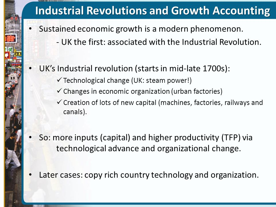 Industrial Revolutions and Growth Accounting Sustained economic growth is a modern phenomenon. - UK the first: associated with the Industrial Revoluti
