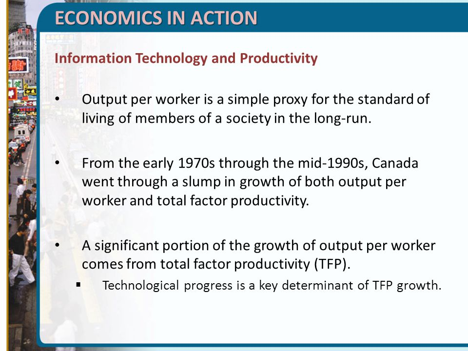 ECONOMICS IN ACTION Information Technology and Productivity Output per worker is a simple proxy for the standard of living of members of a society in