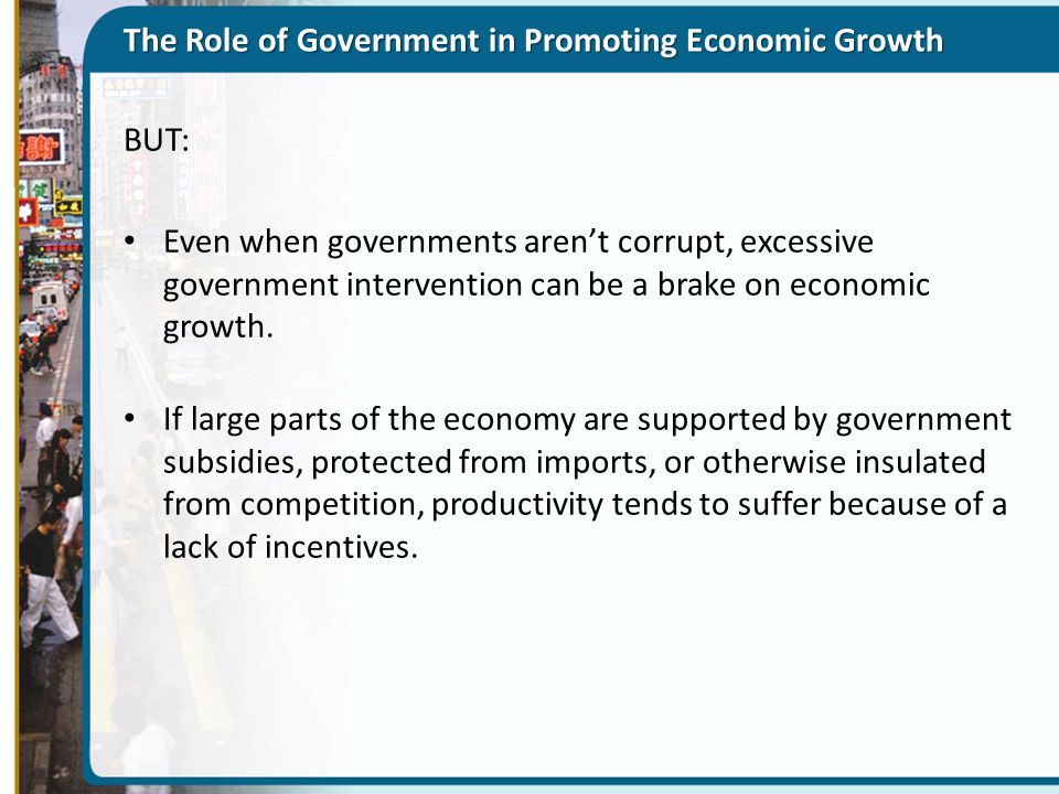 The Role of Government in Promoting Economic Growth BUT: Even when governments aren't corrupt, excessive government intervention can be a brake on eco