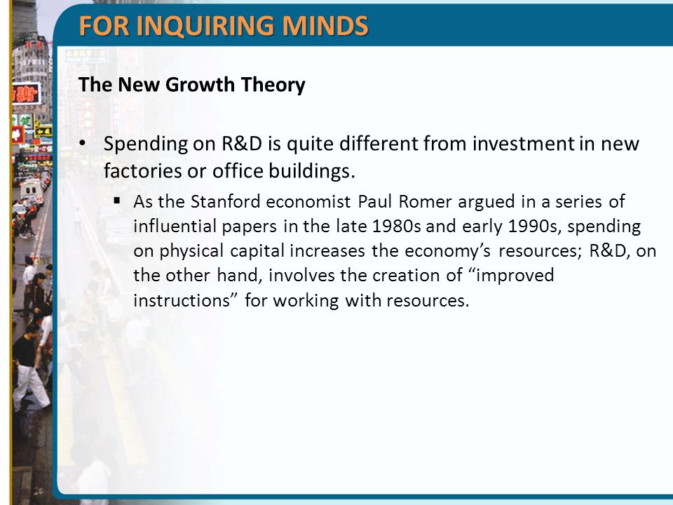 FOR INQUIRING MINDS The New Growth Theory Spending on R&D is quite different from investment in new factories or office buildings.  As the Stanford e