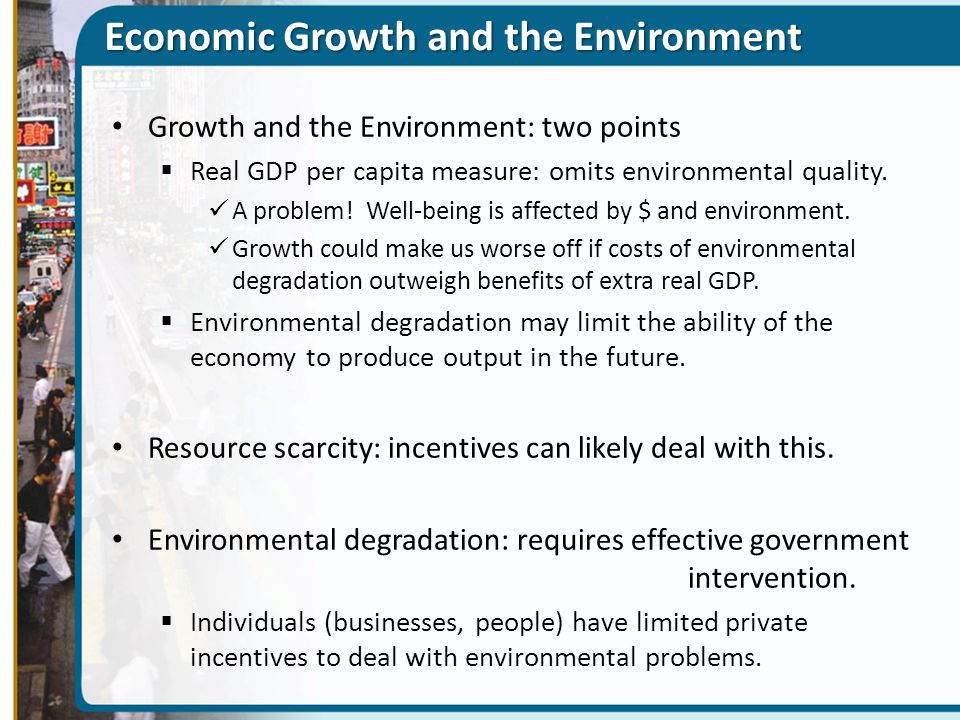 Economic Growth and the Environment Growth and the Environment: two points  Real GDP per capita measure: omits environmental quality. A problem! Well