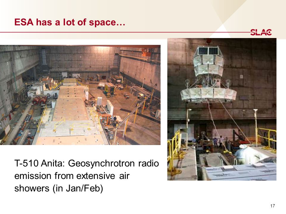 17 ESA has a lot of space… T-510 Anita: Geosynchrotron radio emission from extensive air showers (in Jan/Feb)