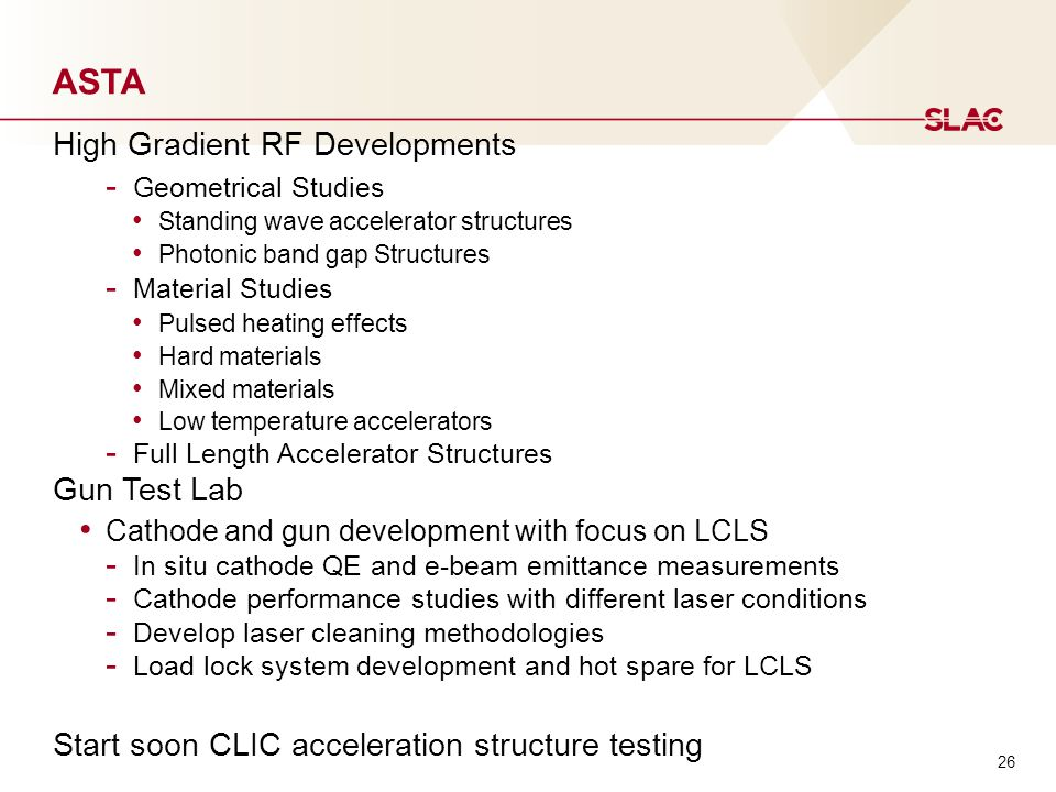 ASTA High Gradient RF Developments - Geometrical Studies Standing wave accelerator structures Photonic band gap Structures - Material Studies Pulsed heating effects Hard materials Mixed materials Low temperature accelerators - Full Length Accelerator Structures Gun Test Lab Cathode and gun development with focus on LCLS - In situ cathode QE and e-beam emittance measurements - Cathode performance studies with different laser conditions - Develop laser cleaning methodologies - Load lock system development and hot spare for LCLS Start soon CLIC acceleration structure testing 26