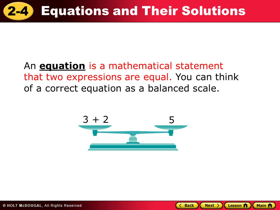 2-4 Equations and Their Solutions An equation is a mathematical statement that two expressions are equal. You can think of a correct equation as a bal
