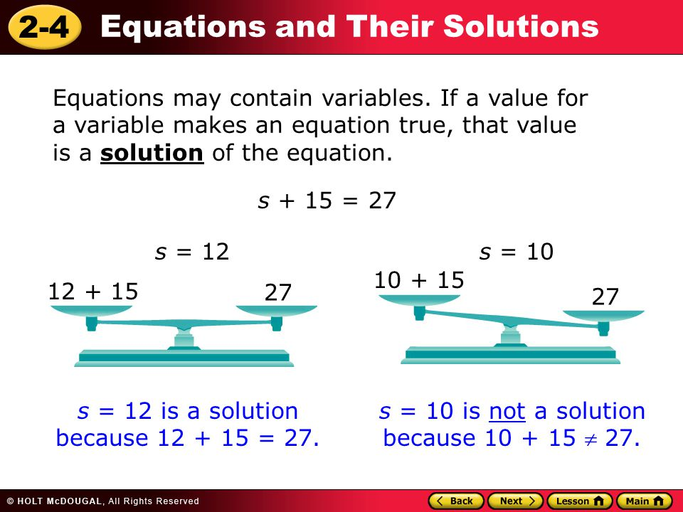 2-4 Equations and Their Solutions Equations may contain variables. If a value for a variable makes an equation true, that value is a solution of the e