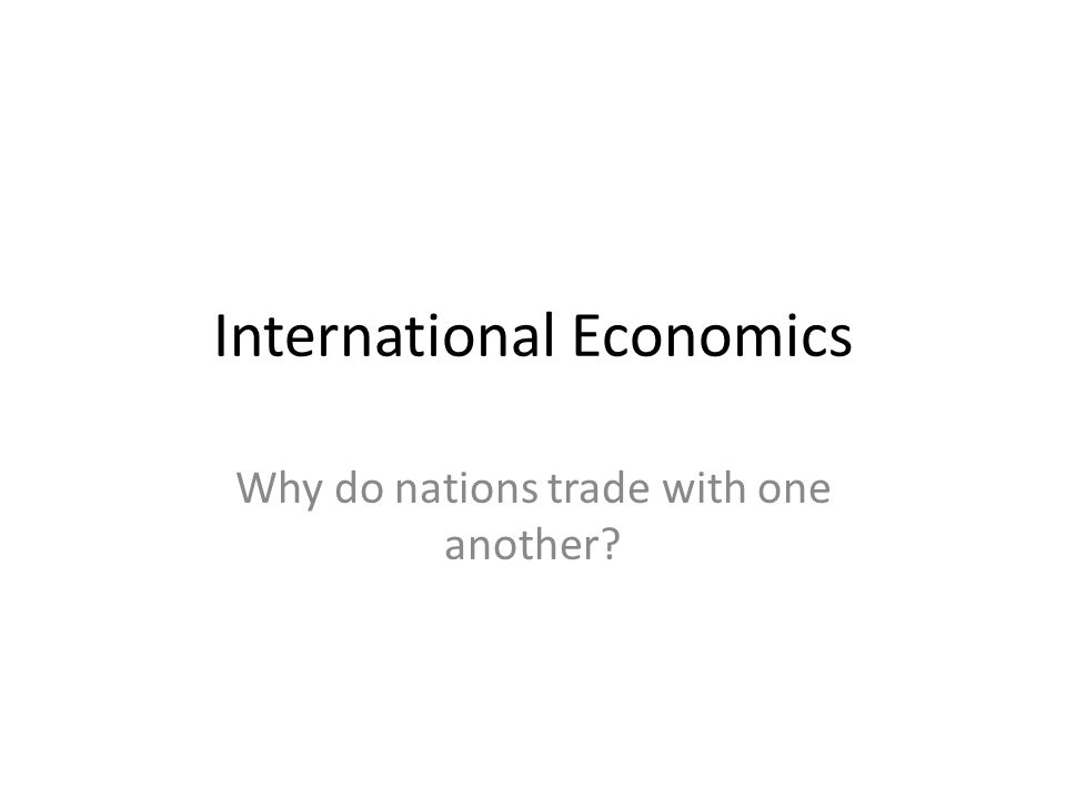International Economics Why do nations trade with one another