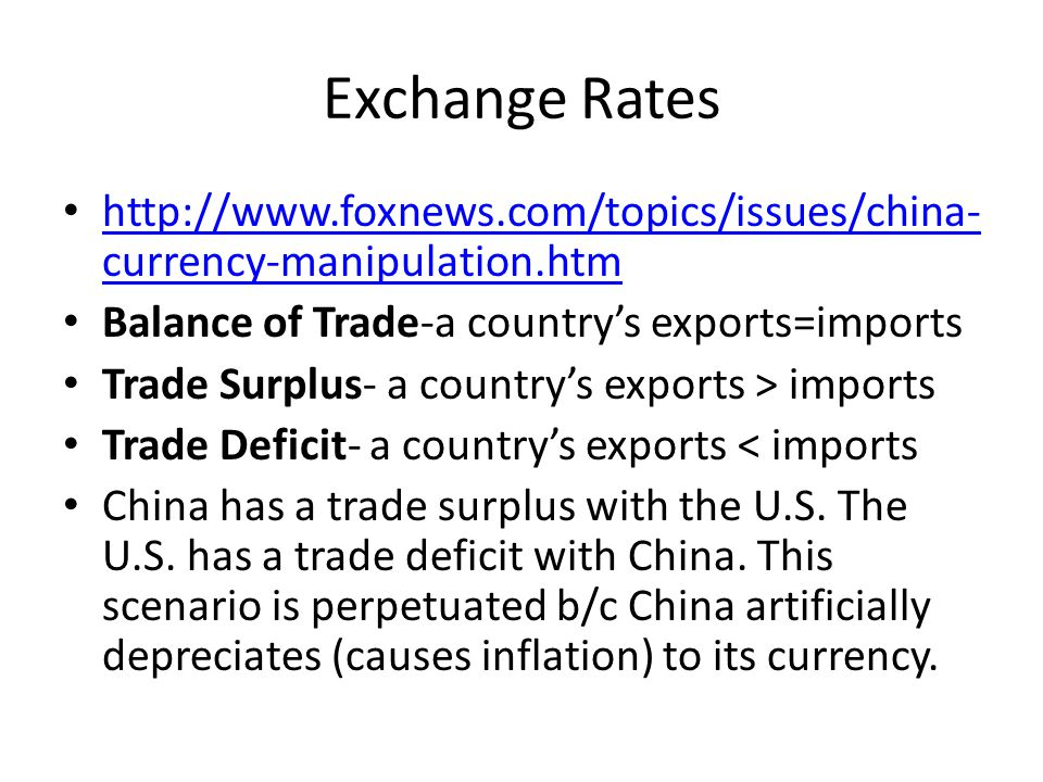 Exchange Rates http://www.foxnews.com/topics/issues/china- currency-manipulation.htm http://www.foxnews.com/topics/issues/china- currency-manipulation.htm Balance of Trade-a country's exports=imports Trade Surplus- a country's exports > imports Trade Deficit- a country's exports < imports China has a trade surplus with the U.S.