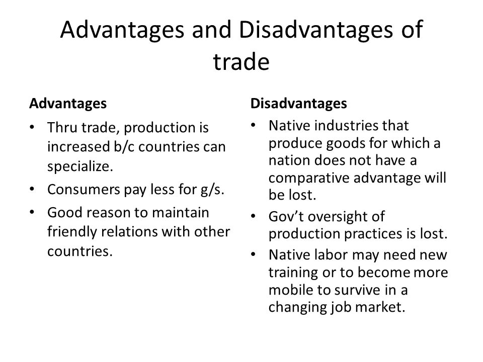 Advantages and Disadvantages of trade Advantages Thru trade, production is increased b/c countries can specialize. Consumers pay less for g/s. Good re