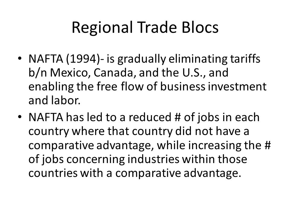 Regional Trade Blocs NAFTA (1994)- is gradually eliminating tariffs b/n Mexico, Canada, and the U.S., and enabling the free flow of business investment and labor.