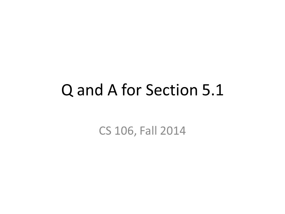Q and A for Section 5.1 CS 106, Fall 2014