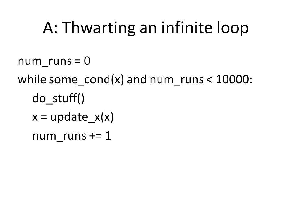 A: Thwarting an infinite loop num_runs = 0 while some_cond(x) and num_runs < 10000: do_stuff() x = update_x(x) num_runs += 1