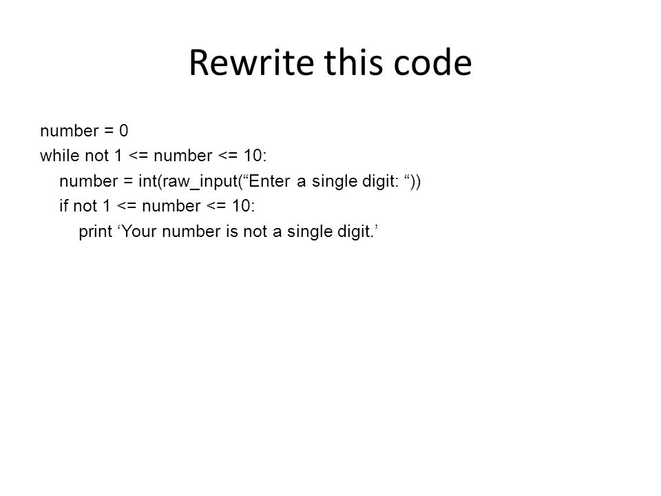 Rewrite this code number = 0 while not 1 <= number <= 10: number = int(raw_input( Enter a single digit: )) if not 1 <= number <= 10: print 'Your number is not a single digit.'