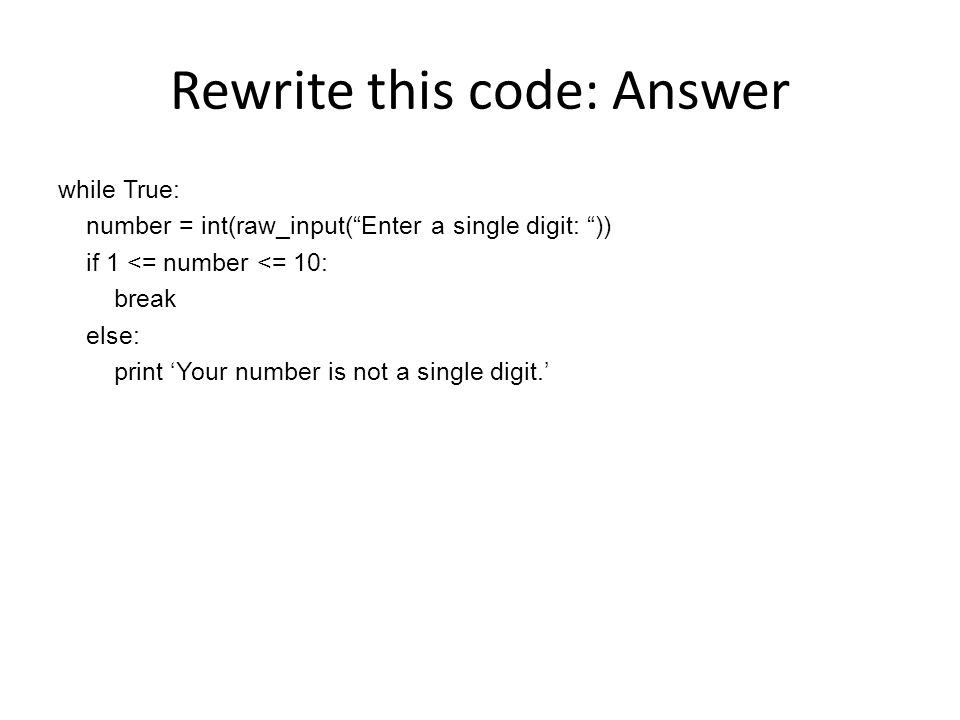 Rewrite this code: Answer while True: number = int(raw_input( Enter a single digit: )) if 1 <= number <= 10: break else: print 'Your number is not a single digit.'