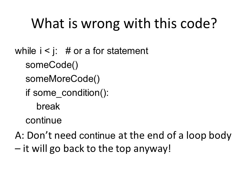 What is wrong with this code? while i < j: # or a for statement someCode() someMoreCode() if some_condition(): break continue A: Don't need continue a
