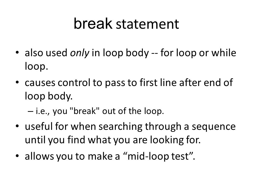 break statement also used only in loop body -- for loop or while loop. causes control to pass to first line after end of loop body. – i.e., you