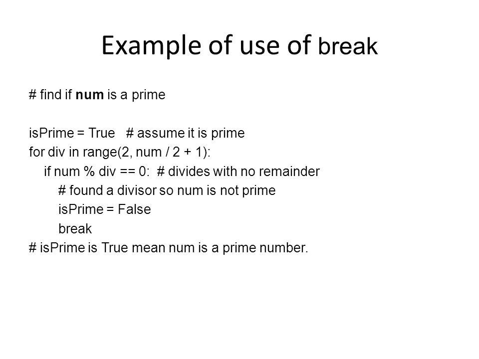 Example of use of break # find if num is a prime isPrime = True # assume it is prime for div in range(2, num / 2 + 1): if num % div == 0: # divides with no remainder # found a divisor so num is not prime isPrime = False break # isPrime is True mean num is a prime number.