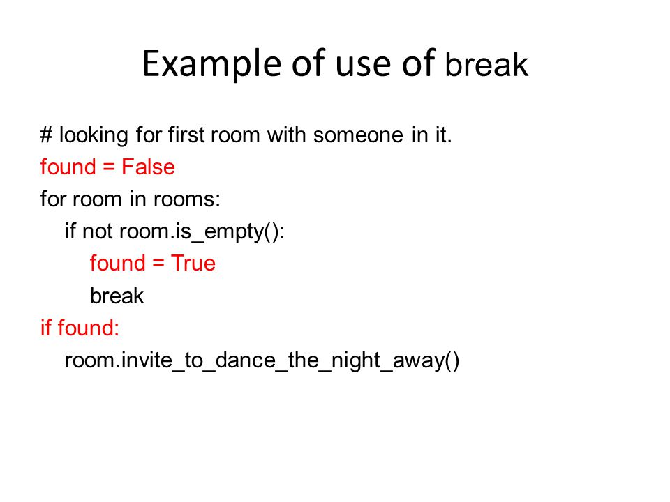 Example of use of break # looking for first room with someone in it. found = False for room in rooms: if not room.is_empty(): found = True break if fo