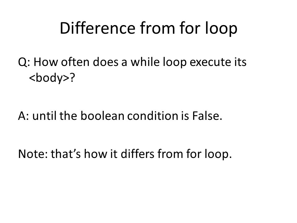 Difference from for loop Q: How often does a while loop execute its ? A: until the boolean condition is False. Note: that's how it differs from for lo
