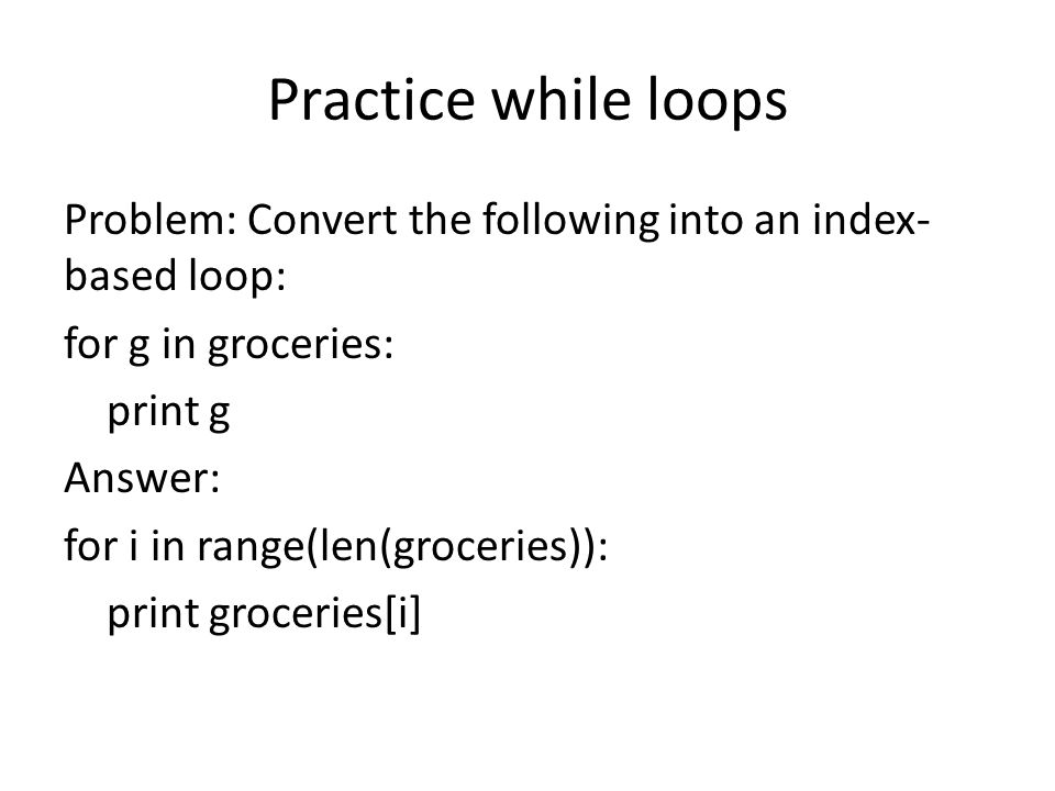 Practice while loops Problem: Convert the following into an index- based loop: for g in groceries: print g Answer: for i in range(len(groceries)): print groceries[i]