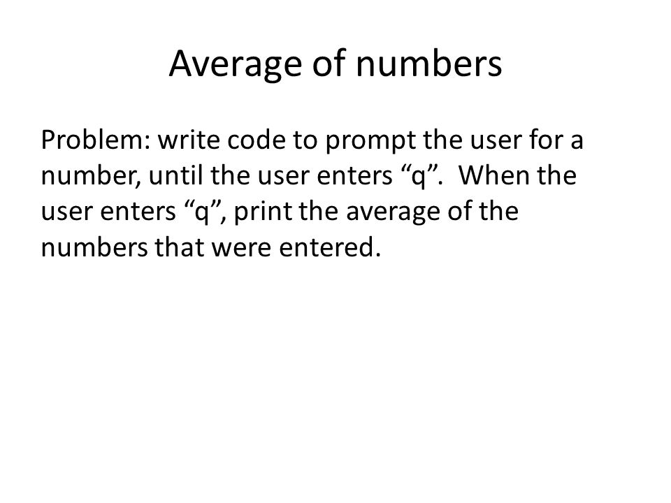 Average of numbers Problem: write code to prompt the user for a number, until the user enters q .