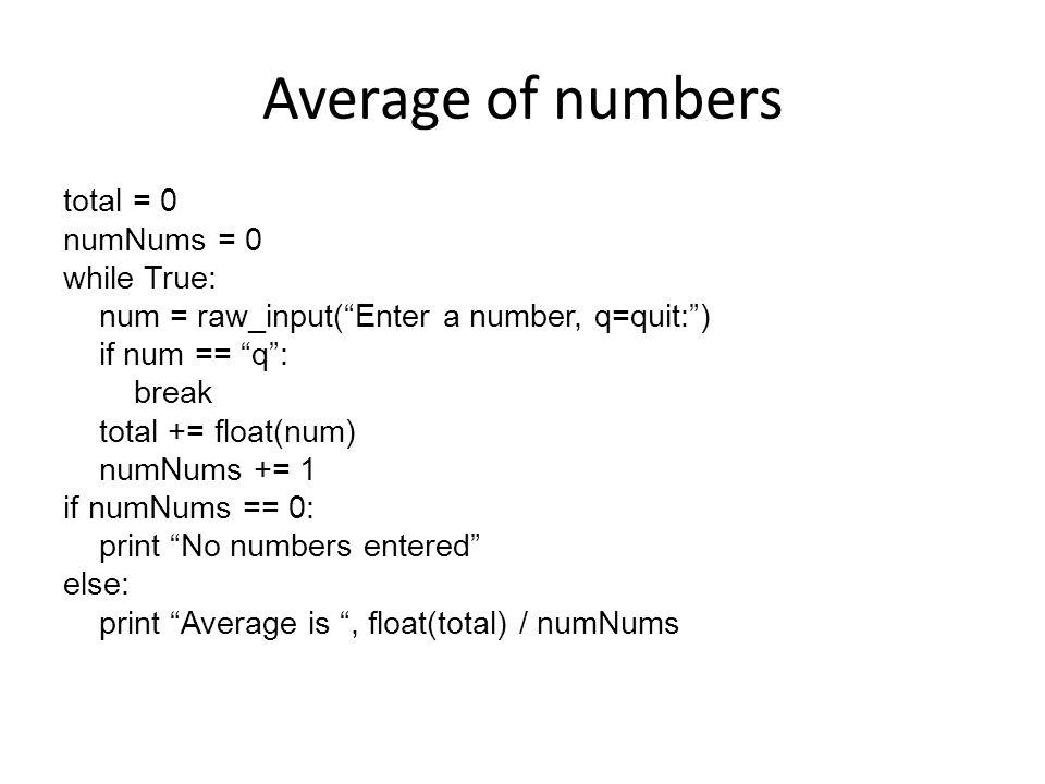 "Average of numbers total = 0 numNums = 0 while True: num = raw_input(""Enter a number, q=quit:"") if num == ""q"": break total += float(num) numNums += 1"