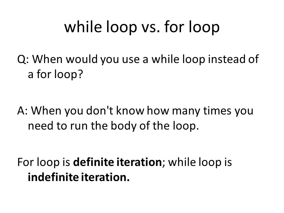while loop vs. for loop Q: When would you use a while loop instead of a for loop.