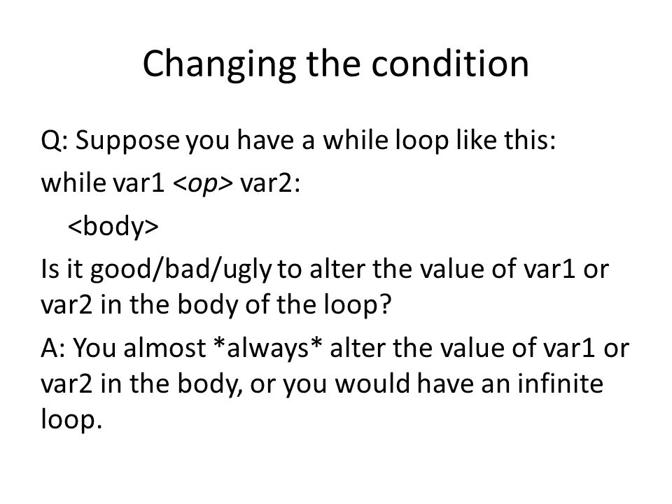 Changing the condition Q: Suppose you have a while loop like this: while var1 var2: Is it good/bad/ugly to alter the value of var1 or var2 in the body