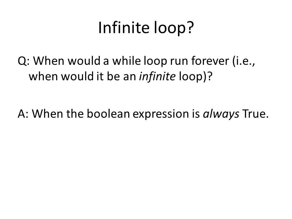 Infinite loop. Q: When would a while loop run forever (i.e., when would it be an infinite loop).