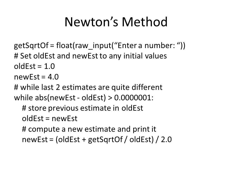 Newton's Method getSqrtOf = float(raw_input( Enter a number: )) # Set oldEst and newEst to any initial values oldEst = 1.0 newEst = 4.0 # while last 2 estimates are quite different while abs(newEst - oldEst) > 0.0000001: # store previous estimate in oldEst oldEst = newEst # compute a new estimate and print it newEst = (oldEst + getSqrtOf / oldEst) / 2.0