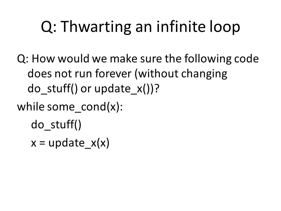 Q: Thwarting an infinite loop Q: How would we make sure the following code does not run forever (without changing do_stuff() or update_x()).