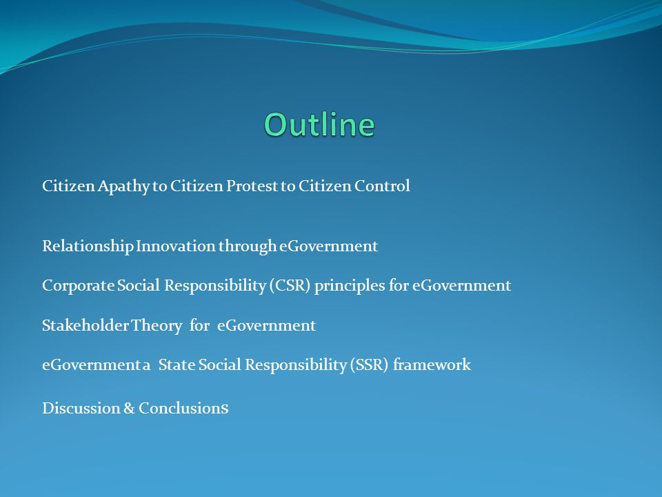 Citizen Apathy to Citizen Protest to Citizen Control Relationship Innovation through eGovernment Corporate Social Responsibility (CSR) principles for eGovernment Stakeholder Theory for eGovernment eGovernment a State Social Responsibility (SSR) framework Discussion & Conclusion s