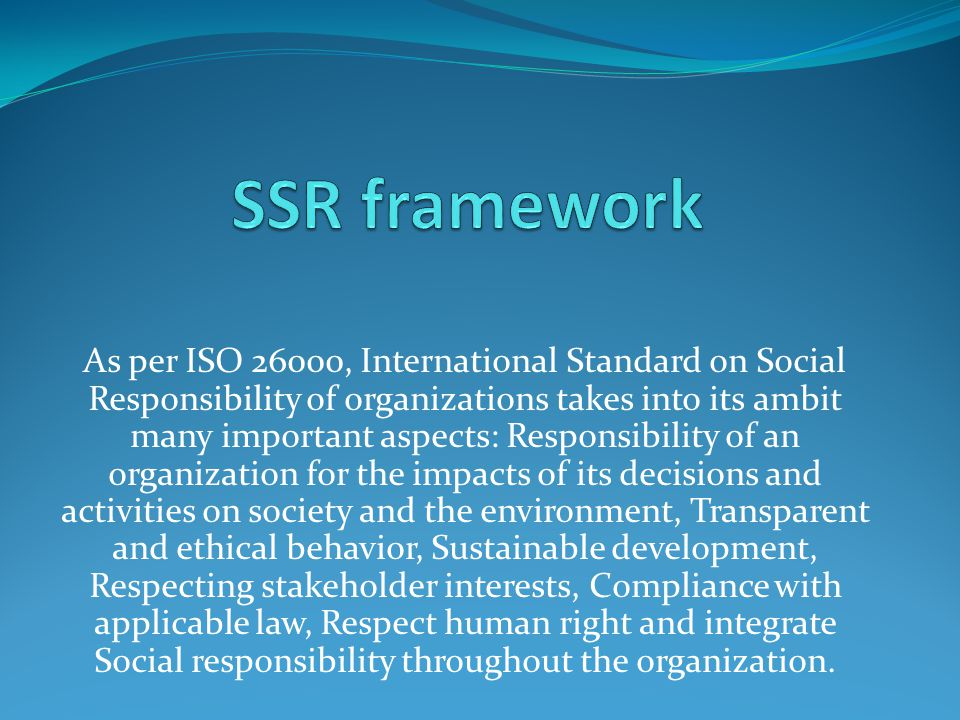 As per ISO 26000, International Standard on Social Responsibility of organizations takes into its ambit many important aspects: Responsibility of an organization for the impacts of its decisions and activities on society and the environment, Transparent and ethical behavior, Sustainable development, Respecting stakeholder interests, Compliance with applicable law, Respect human right and integrate Social responsibility throughout the organization.