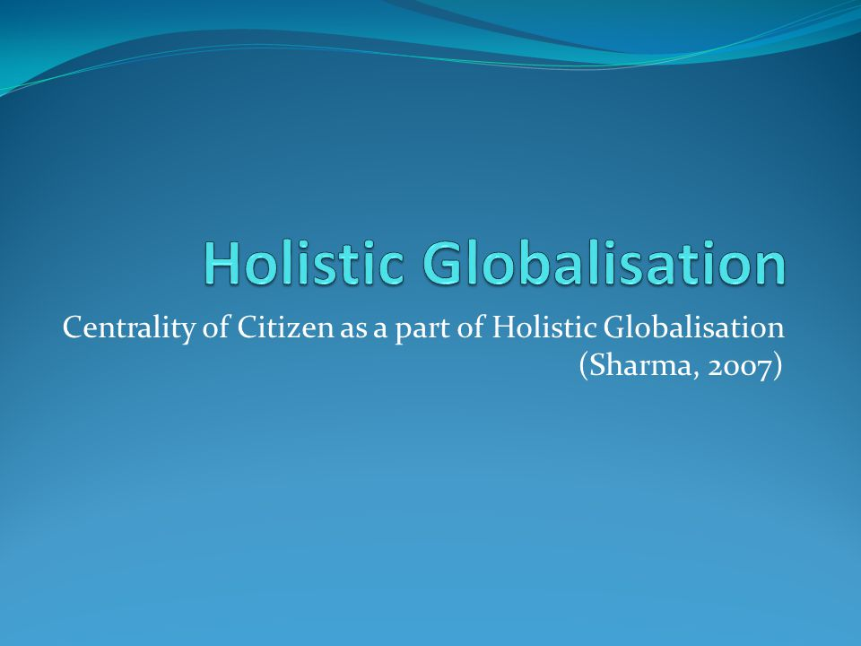 Centrality of Citizen as a part of Holistic Globalisation (Sharma, 2007)