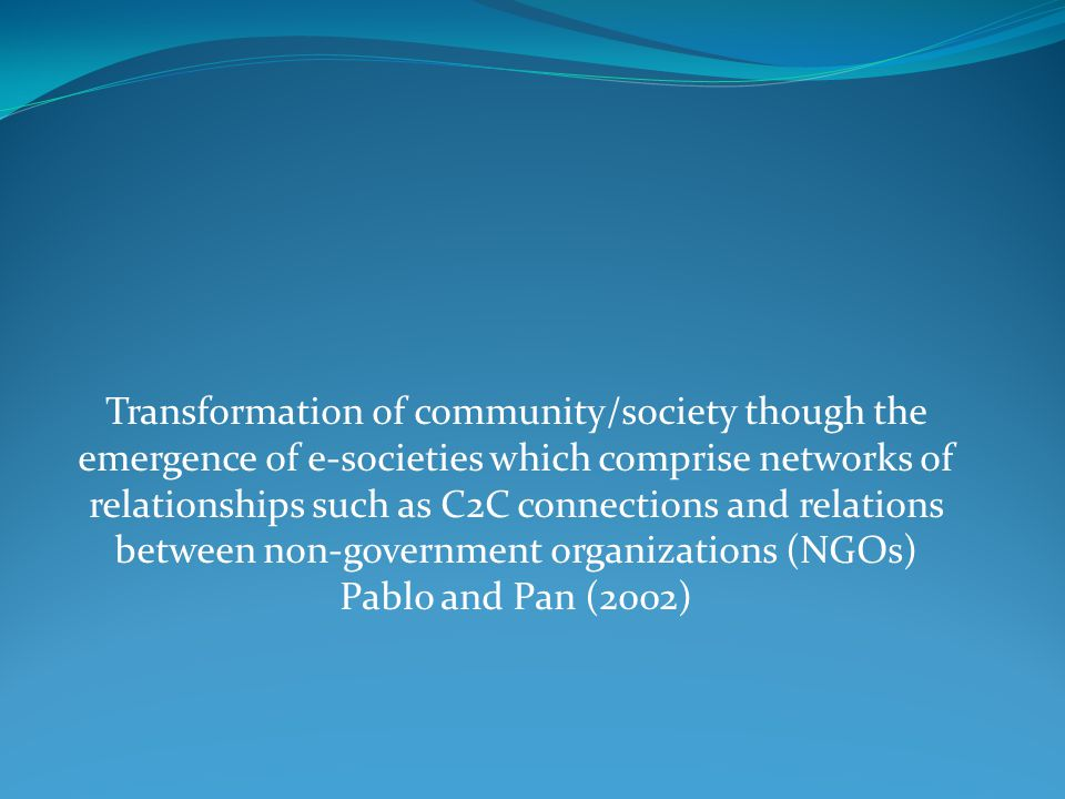 Transformation of community/society though the emergence of e-societies which comprise networks of relationships such as C2C connections and relations