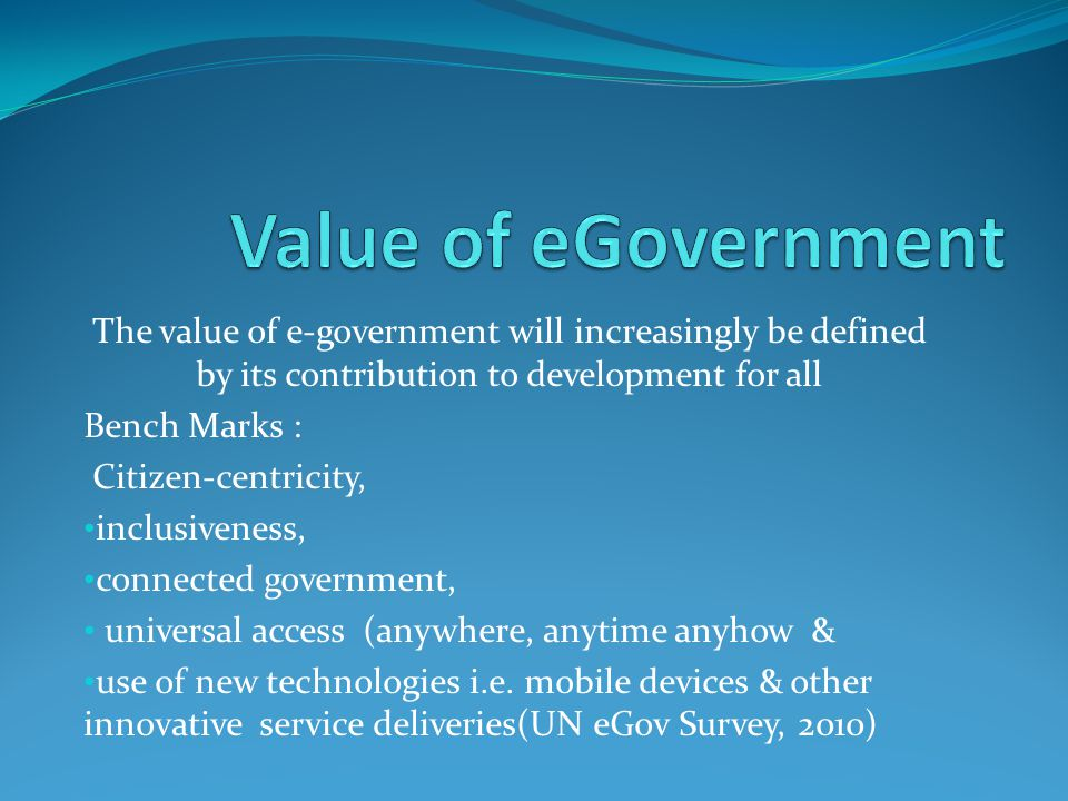 The value of e-government will increasingly be defined by its contribution to development for all Bench Marks : Citizen-centricity, inclusiveness, connected government, universal access (anywhere, anytime anyhow & use of new technologies i.e.