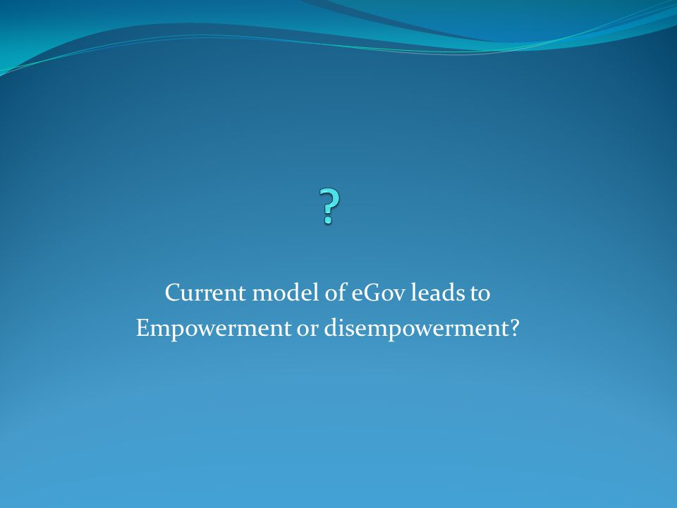 Current model of eGov leads to Empowerment or disempowerment?