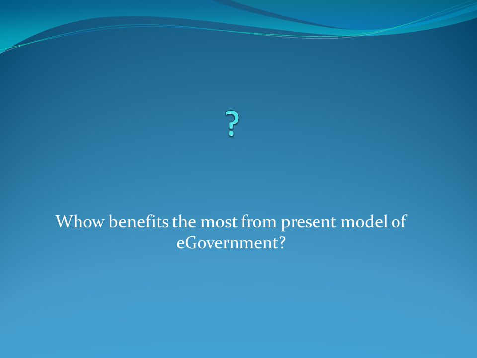 Whow benefits the most from present model of eGovernment?