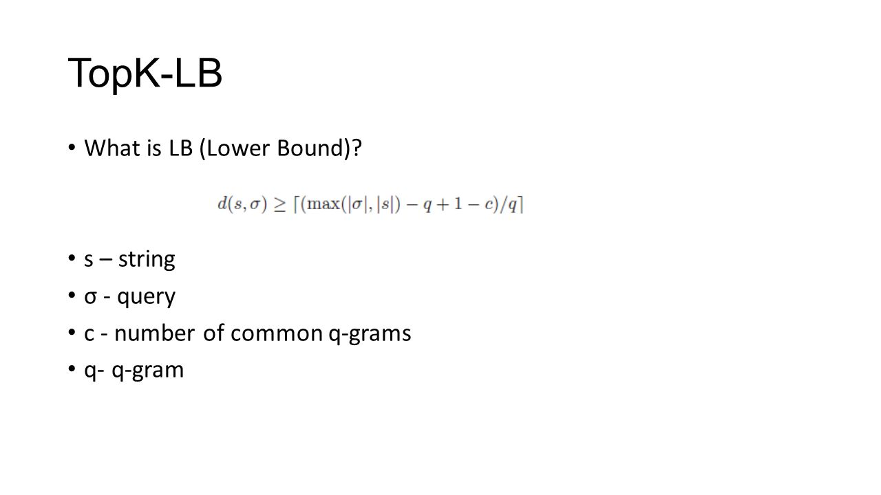 TopK-LB What is LB (Lower Bound) s – string σ - query c - number of common q-grams q- q-gram