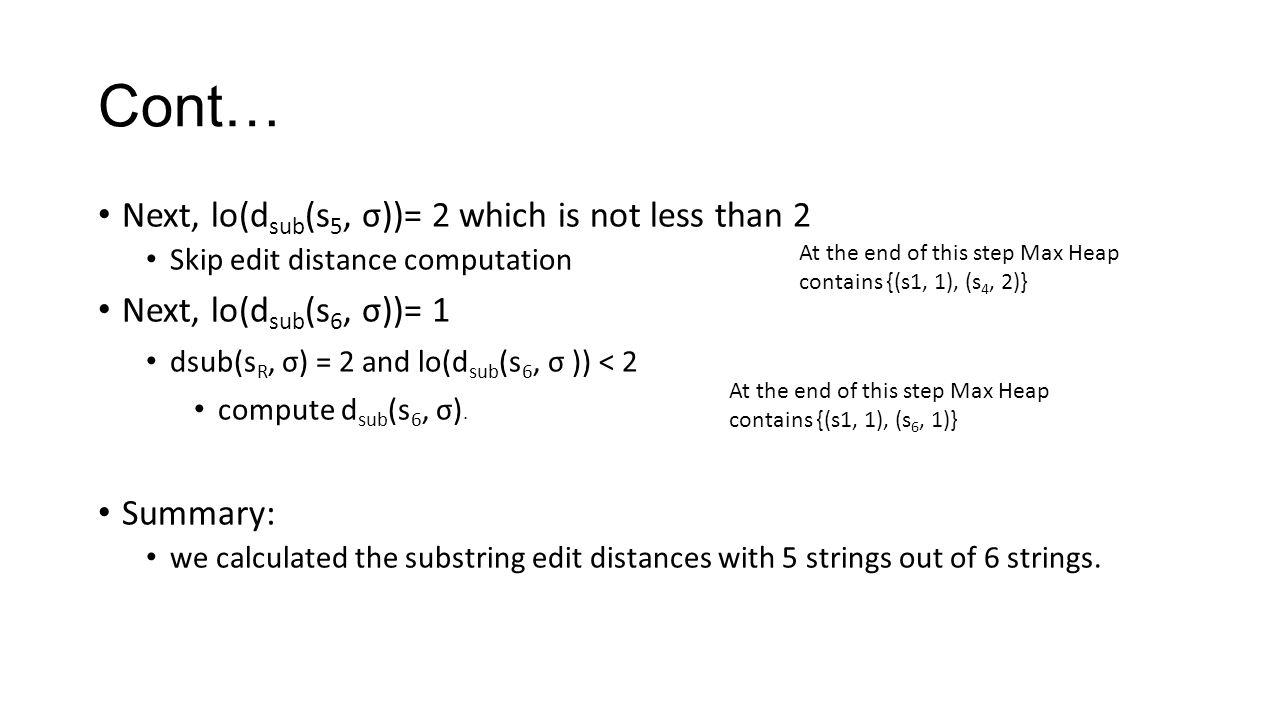 Cont… Next, lo(d sub (s 5, σ))= 2 which is not less than 2 Skip edit distance computation Next, lo(d sub (s 6, σ))= 1 dsub(s R, σ) = 2 and lo(d sub (s 6, σ )) < 2 compute d sub (s 6, σ).