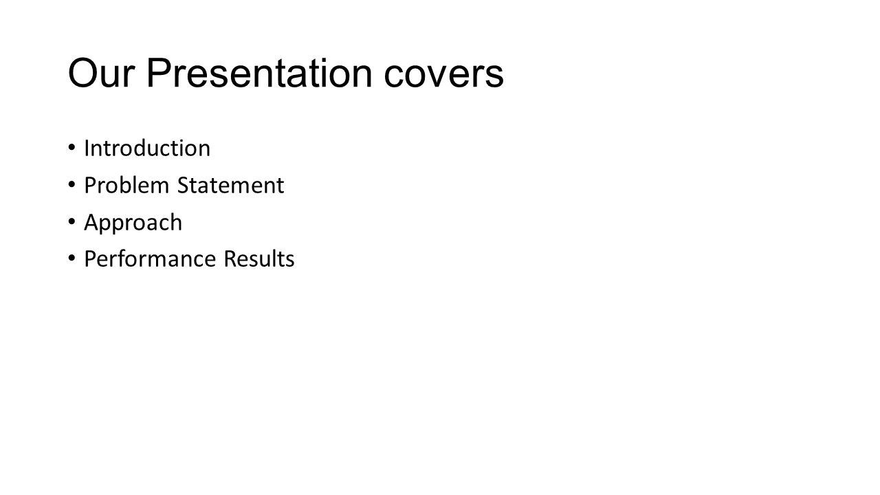 Our Presentation covers Introduction Problem Statement Approach Performance Results