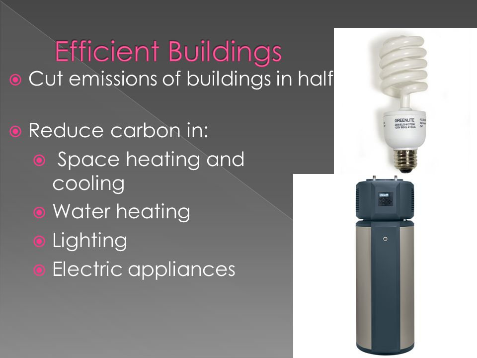  Cut emissions of buildings in half  Reduce carbon in:  Space heating and cooling  Water heating  Lighting  Electric appliances