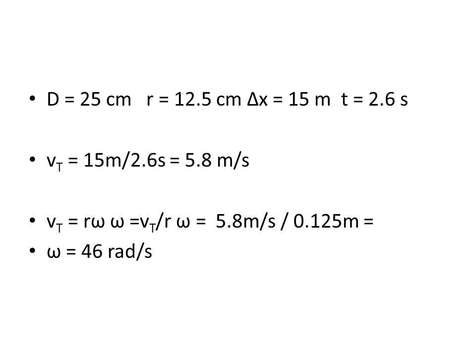 D = 25 cm r = 12.5 cm ∆x = 15 m t = 2.6 s v T = 15m/2.6s = 5.8 m/s v T = rω ω =v T /r ω = 5.8m/s / 0.125m = ω = 46 rad/s