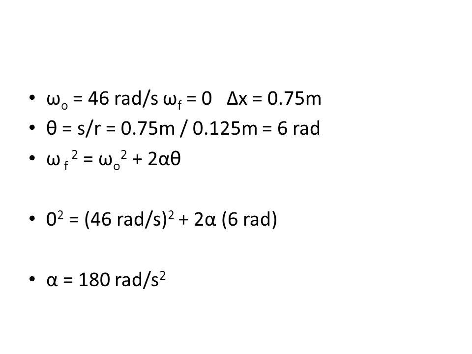 ω o = 46 rad/s ω f = 0 ∆x = 0.75m θ = s/r = 0.75m / 0.125m = 6 rad ω f 2 = ω o 2 + 2αθ 0 2 = (46 rad/s) 2 + 2α (6 rad) α = 180 rad/s 2